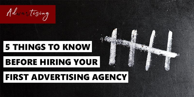 five things to know before hiring your first advertising agency